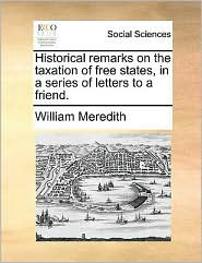 Historical remarks on the taxation of free states, in a series of letters to a friend. - William Meredith