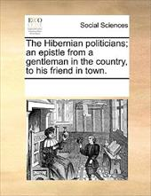The Hibernian Politicians; An Epistle from a Gentleman in the Country, to His Friend in Town. - Multiple Contributors
