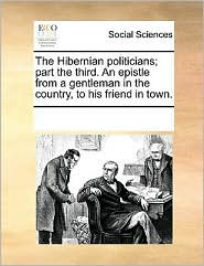The Hibernian politicians; part the third. An epistle from a gentleman in the country, to his friend in town.