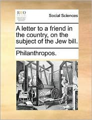 A letter to a friend in the country, on the subject of the Jew bill.