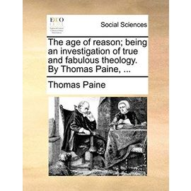 The Age of Reason, Being an Investigation of True and Fabulous Theology, by Thomas Paine. - Thomas Paine