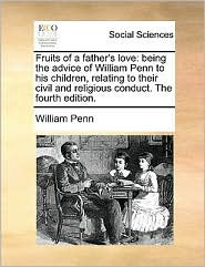 Fruits of a Father's Love: Being the Advice of William Penn to His Children, Relating to Their Civil and Religious Conduct. the Fourth Edition. - William Penn