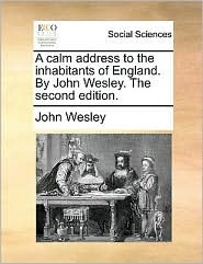A calm address to the inhabitants of England. By John Wesley. The second edition.