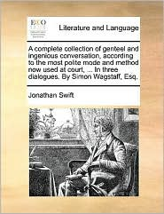 A complete collection of genteel and ingenious conversation, according to the most polite mode and method now used at court, ... In three dialogues. By Simon Wagstaff, Esq. - Jonathan Swift