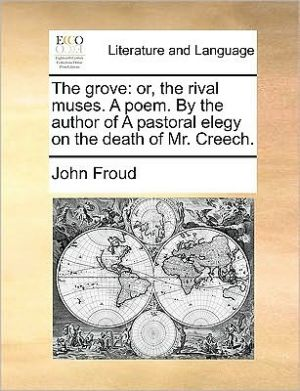 The grove: or, the rival muses. A poem. By the author of A pastoral elegy on the death of Mr. Creech. - John Froud