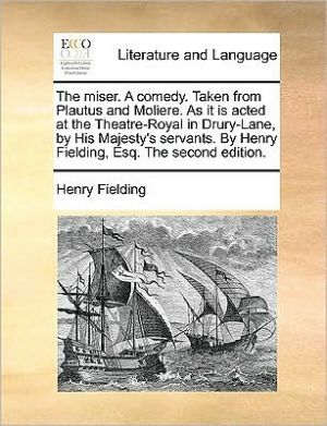 The miser. A comedy. Taken from Plautus and Moliere. As it is acted at the Theatre-Royal in Drury-Lane, by His Majesty's servants. By Henry Fielding, Esq. The second edition. - Henry Fielding