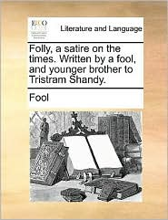 Folly, a satire on the times. Written by a fool, and younger brother to Tristram Shandy.