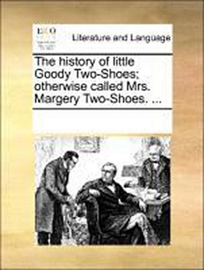 The history of little Goody Two-Shoes otherwise called Mrs. Margery Two-Shoes. ... - See Notes Multiple Contributors