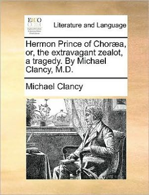 Hermon Prince of Chor a, or, the extravagant zealot, a tragedy. By Michael Clancy, M.D. - Michael Clancy