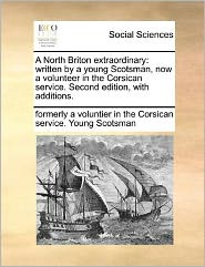 A North Briton extraordinary: written by a young Scotsman, now a volunteer in the Corsican service. Second edition, with additions.