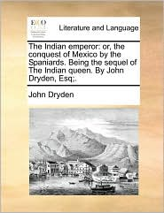 The Indian emperor: or, the conquest of Mexico by the Spaniards. Being the sequel of The Indian queen. By John Dryden, Esq;. - John Dryden