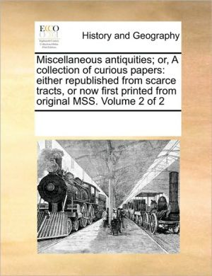 Miscellaneous antiquities; or, A collection of curious papers: either republished from scarce tracts, or now first printed from original MSS. Volume 2 of 2