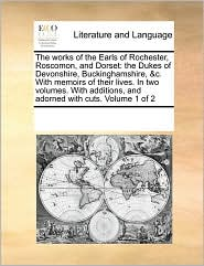 The works of the Earls of Rochester, Roscomon, and Dorset: the Dukes of Devonshire, Buckinghamshire, &c. With memoirs of their lives. In two volumes. With additions, and adorned with cuts. Volume 1 of 2 - See Notes Multiple Contributors