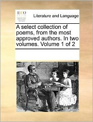 A select collection of poems, from the most approved authors. In two volumes. Volume 1 of 2 - See Notes Multiple Contributors