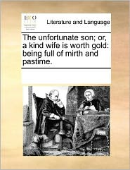 The unfortunate son; or, a kind wife is worth gold: being full of mirth and pastime. - See Notes Multiple Contributors