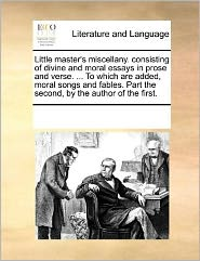 Little master's miscellany. consisting of divine and moral essays in prose and verse. ... To which are added, moral songs and fables. Part the second, by the author of the first. - See Notes Multiple Contributors