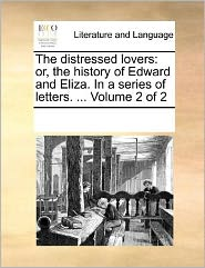 The distressed lovers: or, the history of Edward and Eliza. In a series of letters. ... Volume 2 of 2 - See Notes Multiple Contributors