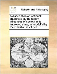 A dissertation on national churches: or, the happy influences of society in its improved state, as modell'd by the Christian institutes. - See Notes Multiple Contributors