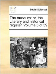 The museum: or, the Literary and historical register. Volume 3 of 39 - See Notes Multiple Contributors
