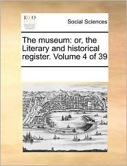 The museum: or, the Literary and historical register. Volume 4 of 39 - See Notes Multiple Contributors