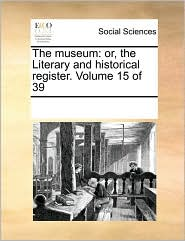 The museum: or, the Literary and historical register. Volume 15 of 39 - See Notes Multiple Contributors