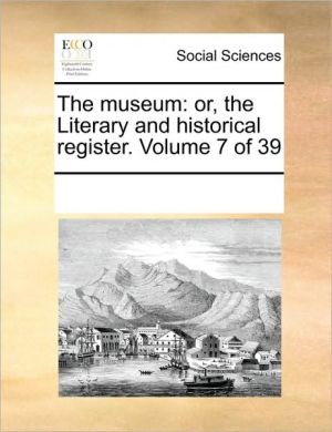 The museum: or, the Literary and historical register. Volume 7 of 39 - See Notes Multiple Contributors
