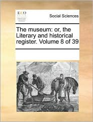 The museum: or, the Literary and historical register. Volume 8 of 39 - See Notes Multiple Contributors