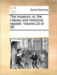 The museum: or, the Literary and historical register. Volume 23 of 39 - See Notes Multiple Contributors