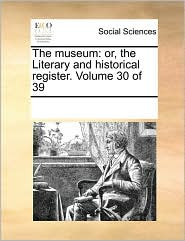 The museum: or, the Literary and historical register. Volume 30 of 39 - See Notes Multiple Contributors