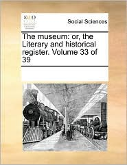 The museum: or, the Literary and historical register. Volume 33 of 39 - See Notes Multiple Contributors