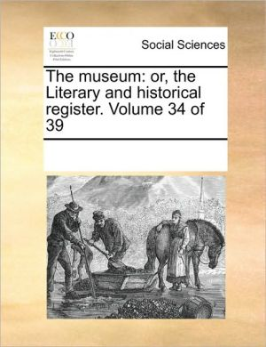 The museum: or, the Literary and historical register. Volume 34 of 39 - See Notes Multiple Contributors