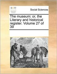 The museum: or, the Literary and historical register. Volume 27 of 39 - See Notes Multiple Contributors