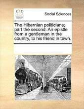The Hibernian Politicians; Part the Second. an Epistle from a Gentleman in the Country, to His Friend in Town. - Multiple Contributors