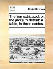 The lion extricated; or, the jackall's defeat: a fable, in three cantos. - See Notes Multiple Contributors