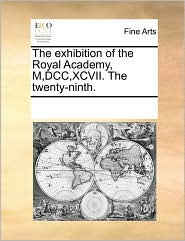 The exhibition of the Royal Academy, M,DCC, XCVII. The twenty-ninth. - See Notes Multiple Contributors