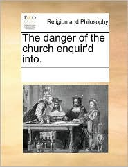 The danger of the church enquir'd into. - See Notes Multiple Contributors
