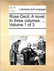 Rose Cecil. A novel. In three volumes. ... Volume 1 of 3 - See Notes Multiple Contributors