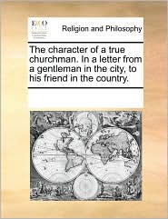 The character of a true churchman. In a letter from a gentleman in the city, to his friend in the country. - See Notes Multiple Contributors