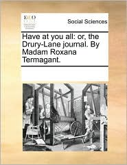 Have at you all: or, the Drury-Lane journal. By Madam Roxana Termagant. - See Notes Multiple Contributors