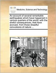 An account of several remarkable earthquakes which have happened in various quarters of the world; with the direful consequences, that have accrued, from those dreadful convulsions of nature ... - See Notes Multiple Contributors