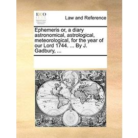 Ephemeris Or, a Diary Astronomical, Astrological, Meteorological, for the Year of Our Lord 1744. ... by J. Gadbury, ... - Multiple Contributors