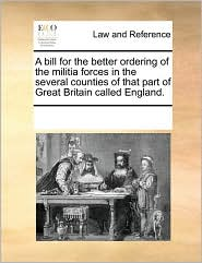 A bill for the better ordering of the militia forces in the several counties of that part of Great Britain called England. - See Notes Multiple Contributors