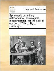 Ephemeris or, a diary astronomical, astrological, meteorological, for the year of our Lord 1749. ... By J. Gadbury ... - See Notes Multiple Contributors