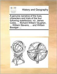A genuine narrative of the lives, characters and trials of the four following malefactors: viz. James Cotes, ... Richard William Vaughan, ... William Stevens, ... and William Boodger ... - See Notes Multiple Contributors