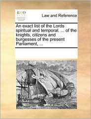 An exact list of the Lords spiritual and temporal. ... of the knights, citizens and burgesses of the present Parliament, ... - See Notes Multiple Contributors