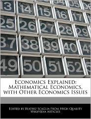 Economics Explained: Mathematical Economics, with Other Economics Issues - Bren Monteiro