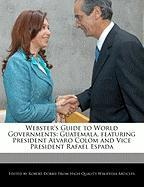 Webster's Guide to World Governments: Guatemala, Featuring President Alvaro Colom and Vice President Rafael Espada
