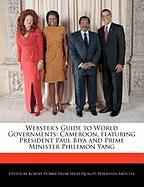 Webster's Guide to World Governments: Cameroon, Featuring President Paul Biya and Prime Minister Philemon Yang