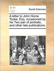 A letter to John Horne Tooke, Esq. occasioned by his Two pair of portraits, and other late publications.