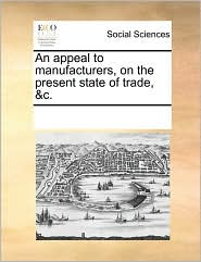 An appeal to manufacturers, on the present state of trade, &c. - See Notes Multiple Contributors